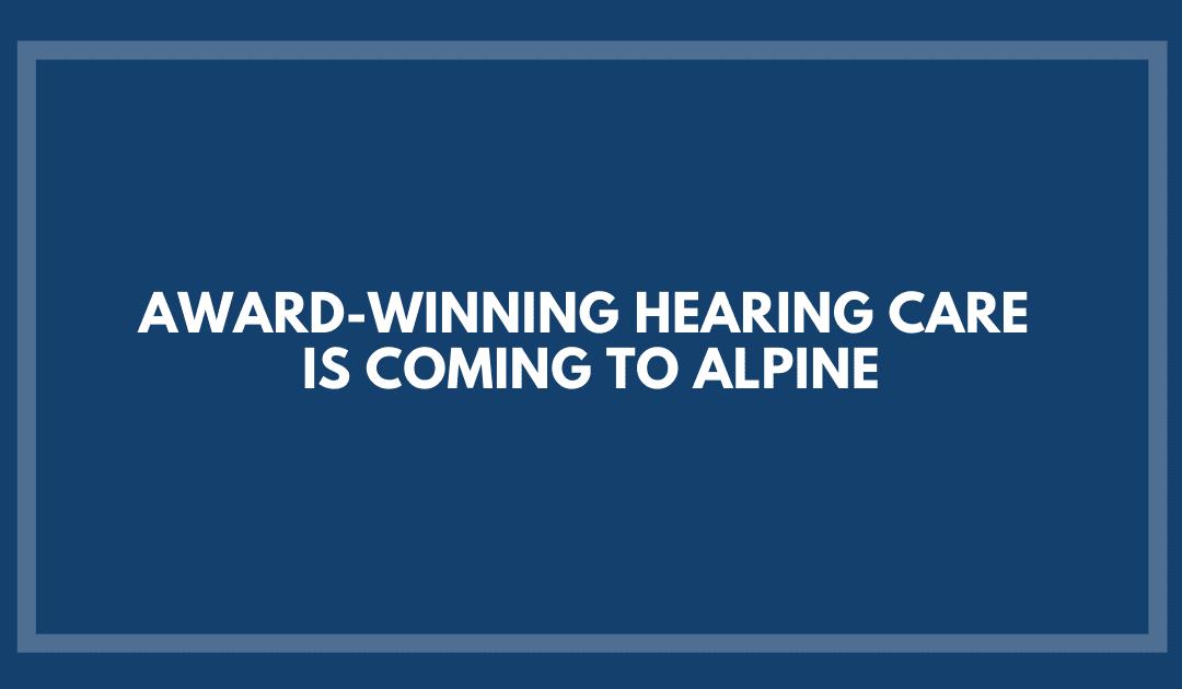 Award-Winning Hearing Care is Coming to Alpine