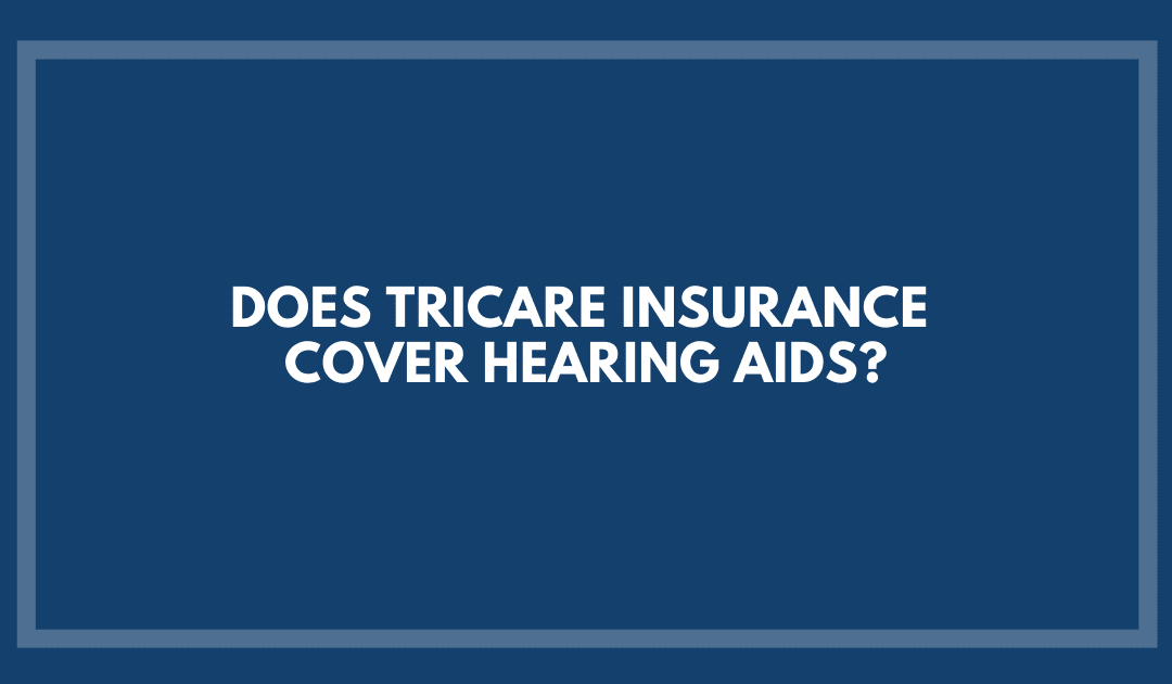 Does TriCare Insurance Cover Hearing Aids?