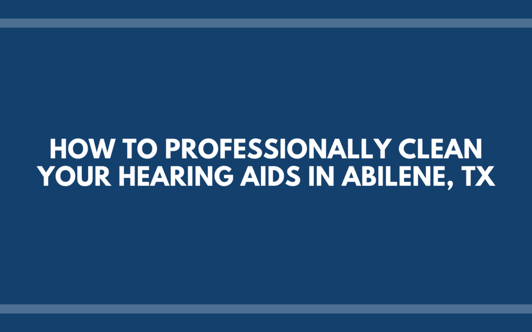 How to Professionally Clean Your Hearing Aids in Abilene, TX