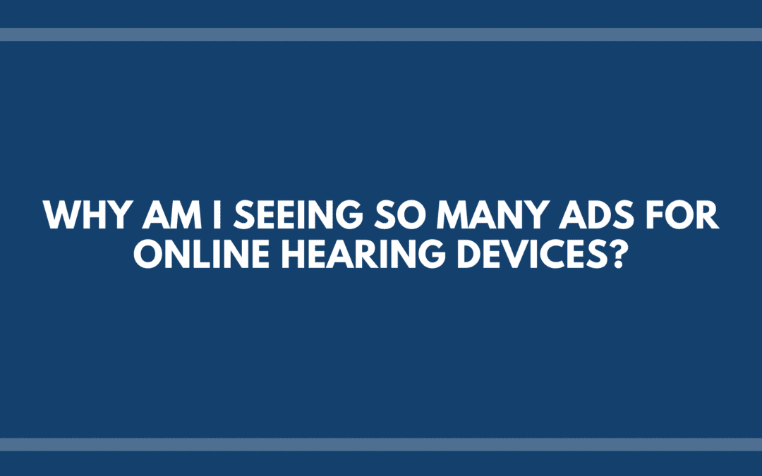 Why Am I Seeing So Many Ads for Online Hearing Devices?